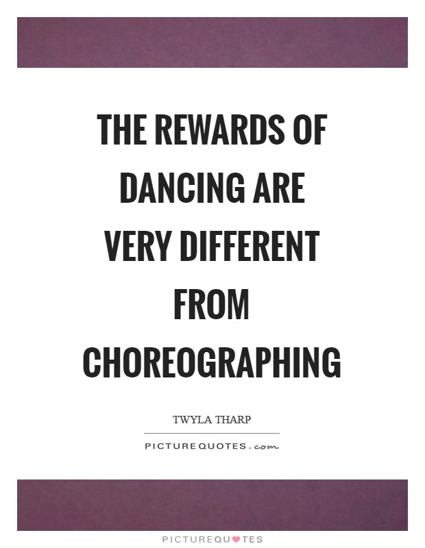 The rewards of dancing are very different from choreographing Picture Quote #1