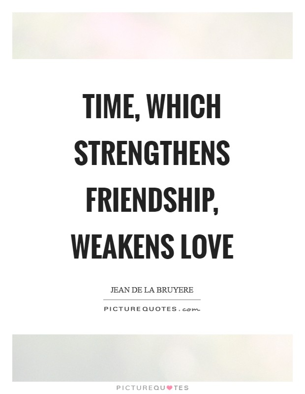 Time, which strengthens friendship, weakens love Picture Quote #1