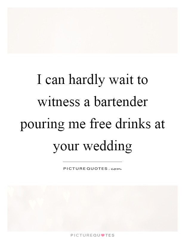 I can hardly wait to witness a bartender pouring me free drinks at your wedding Picture Quote #1