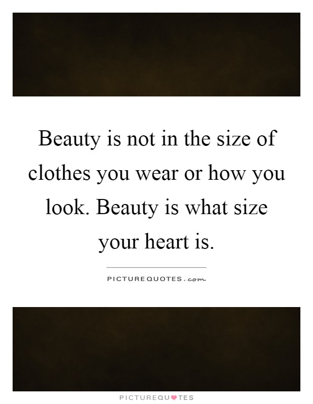 Beauty is not in the size of clothes you wear or how you look. Beauty is what size your heart is Picture Quote #1