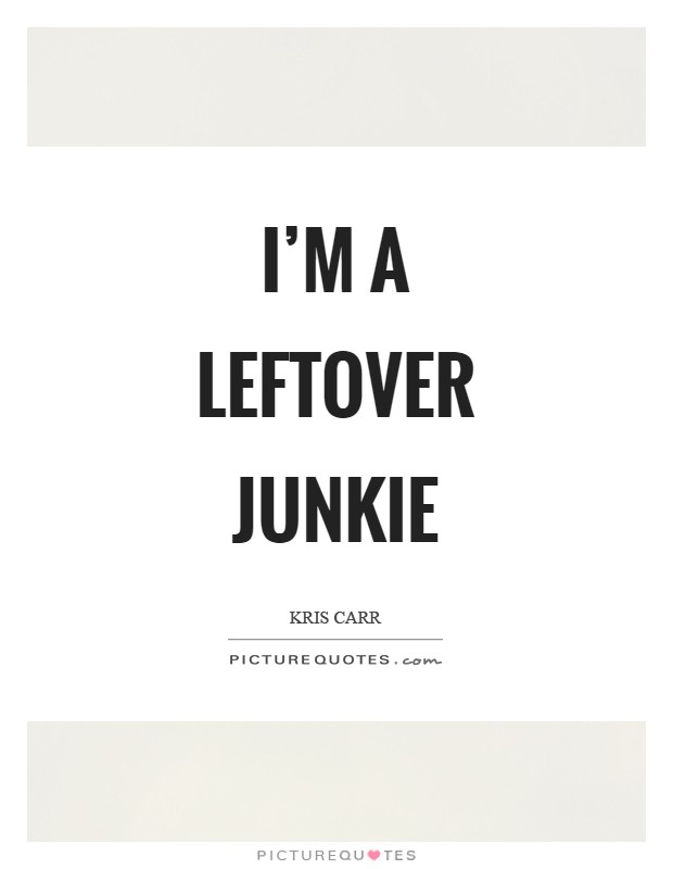 I'm a leftover junkie Picture Quote #1