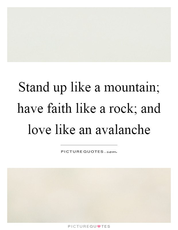 Stand up like a mountain; have faith like a rock; and love like an avalanche Picture Quote #1