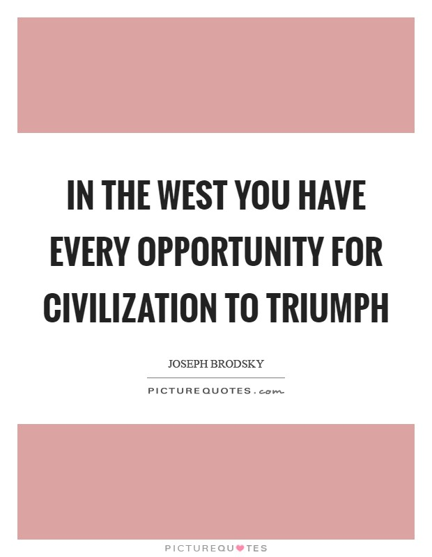 In the West you have every opportunity for civilization to triumph Picture Quote #1