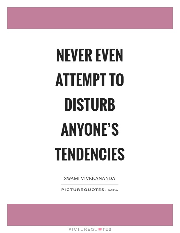 Never even attempt to disturb anyone's tendencies Picture Quote #1