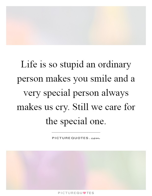 Life is so stupid an ordinary person makes you smile and a very special person always makes us cry. Still we care for the special one Picture Quote #1