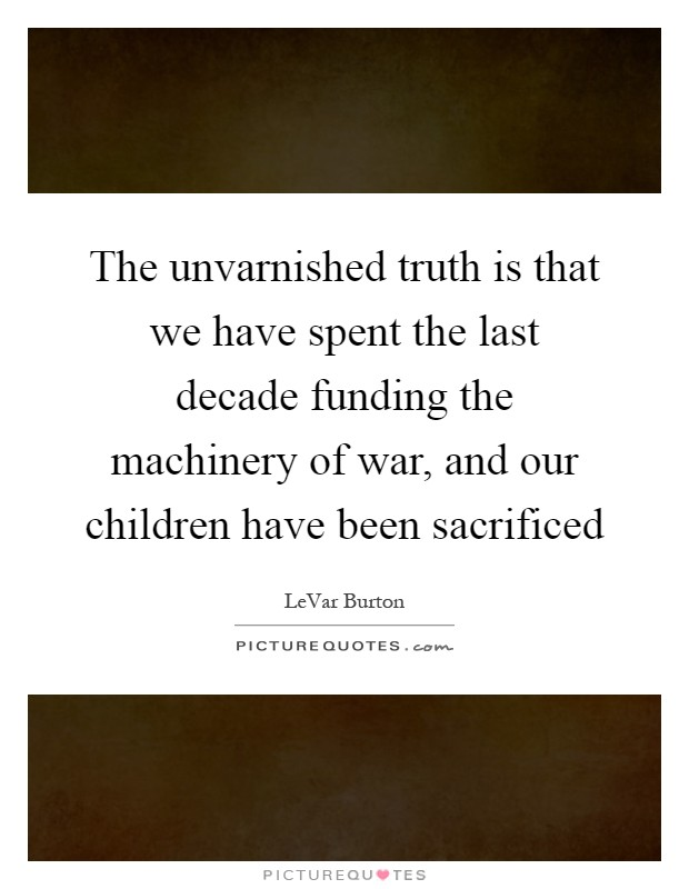 The unvarnished truth is that we have spent the last decade funding the machinery of war, and our children have been sacrificed Picture Quote #1