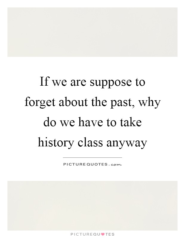 If we are suppose to forget about the past, why do we have to take history class anyway Picture Quote #1