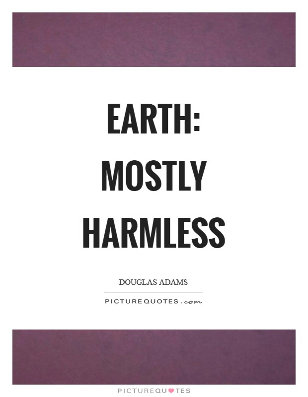Earth: mostly harmless Picture Quote #1