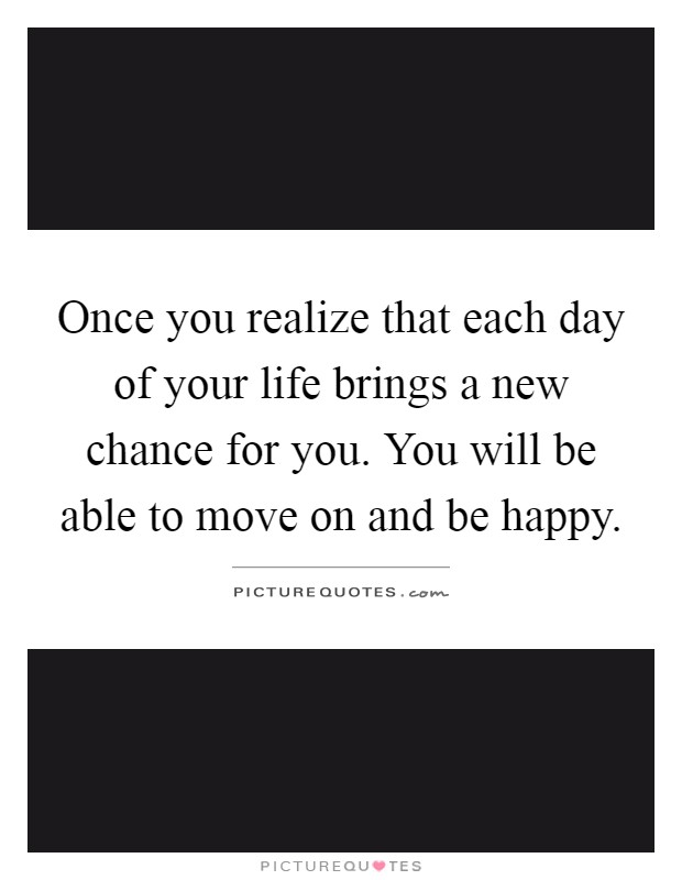 Once you realize that each day of your life brings a new chance for you. You will be able to move on and be happy Picture Quote #1