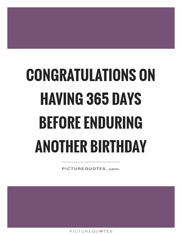 Congratulations on having 365 days before enduring another birthday Picture Quote #1