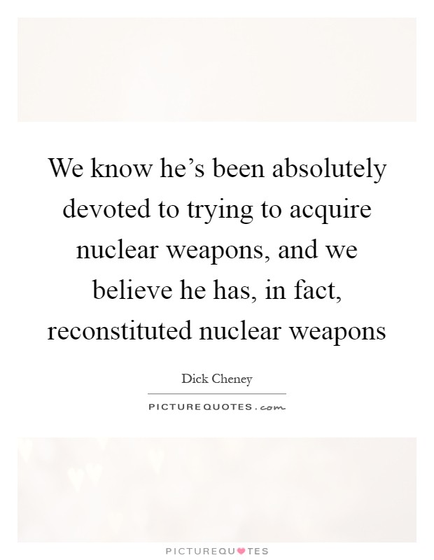 We know he's been absolutely devoted to trying to acquire nuclear weapons, and we believe he has, in fact, reconstituted nuclear weapons Picture Quote #1