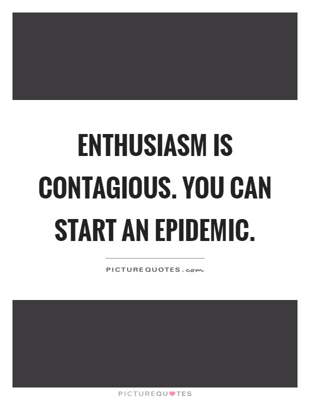 Enthusiasm is contagious. You can start an epidemic Picture Quote #1