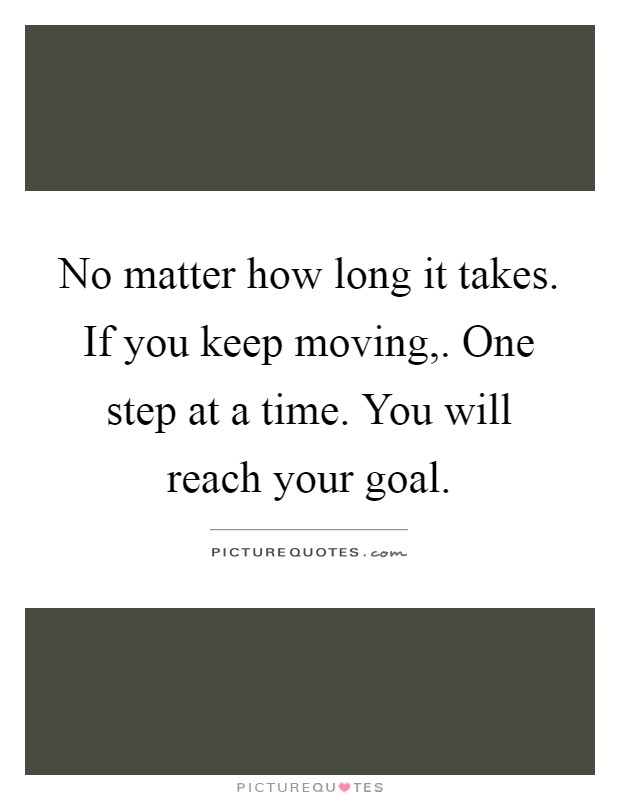 No matter how long it takes. If you keep moving,. One step at a time. You will reach your goal Picture Quote #1