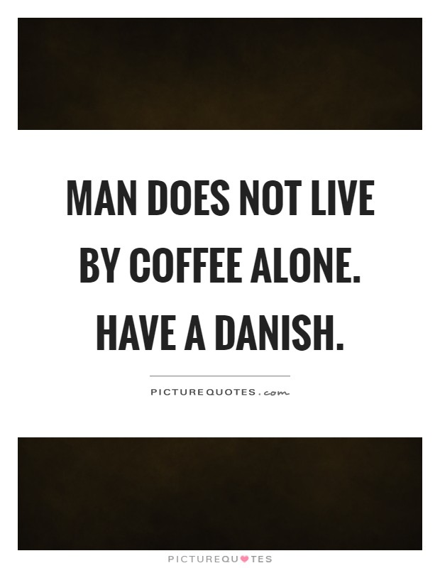 Man does not live by coffee alone. Have a danish Picture Quote #1