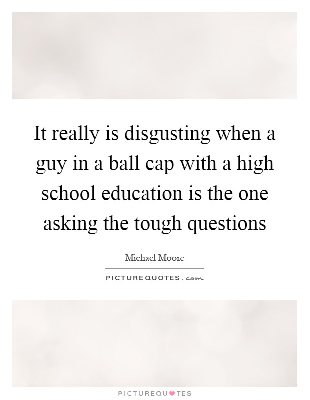 It really is disgusting when a guy in a ball cap with a high school education is the one asking the tough questions Picture Quote #1