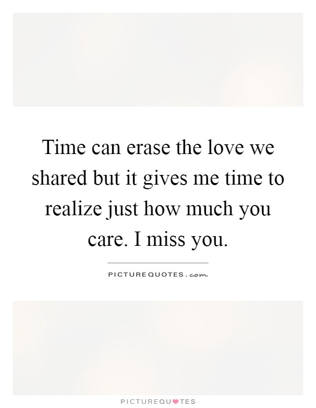 Time can erase the love we shared but it gives me time to realize just how much you care. I miss you Picture Quote #1