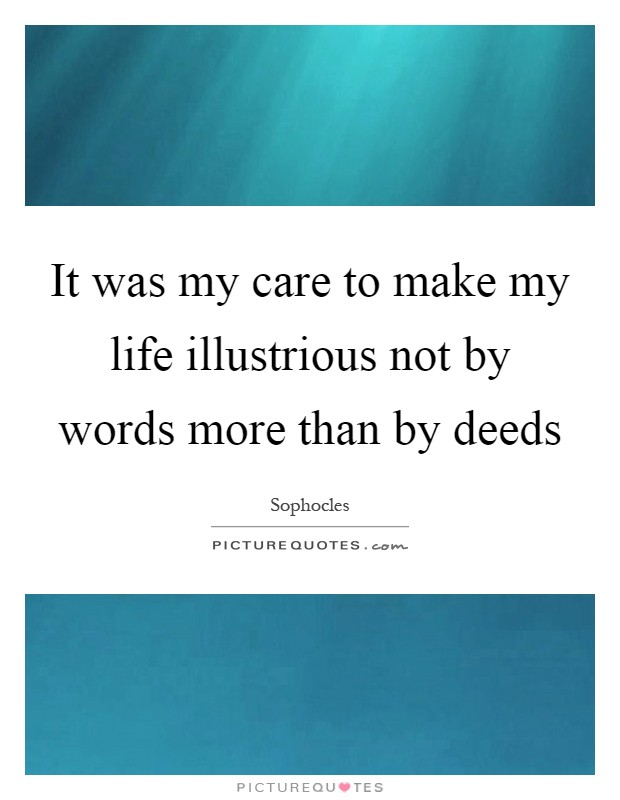 It was my care to make my life illustrious not by words more than by deeds Picture Quote #1
