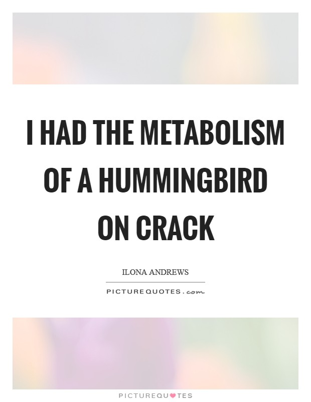 I had the metabolism of a hummingbird on crack Picture Quote #1