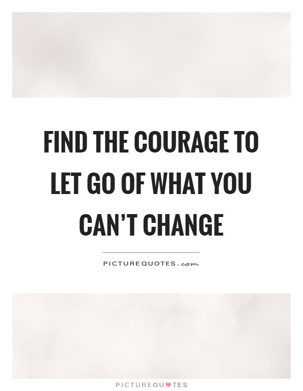 Find the courage to let go of what you can't change Picture Quote #1