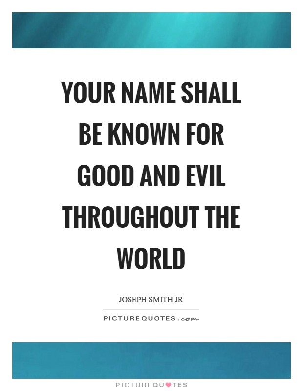 Your name shall be known for good and evil throughout the world Picture Quote #1