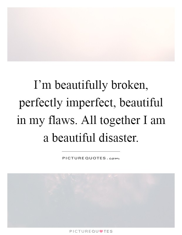 I'm beautifully broken, perfectly imperfect, beautiful in my flaws. All together I am a beautiful disaster Picture Quote #1