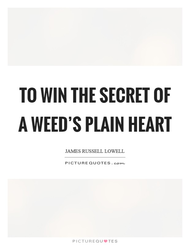 To win the secret of a weed's plain heart Picture Quote #1