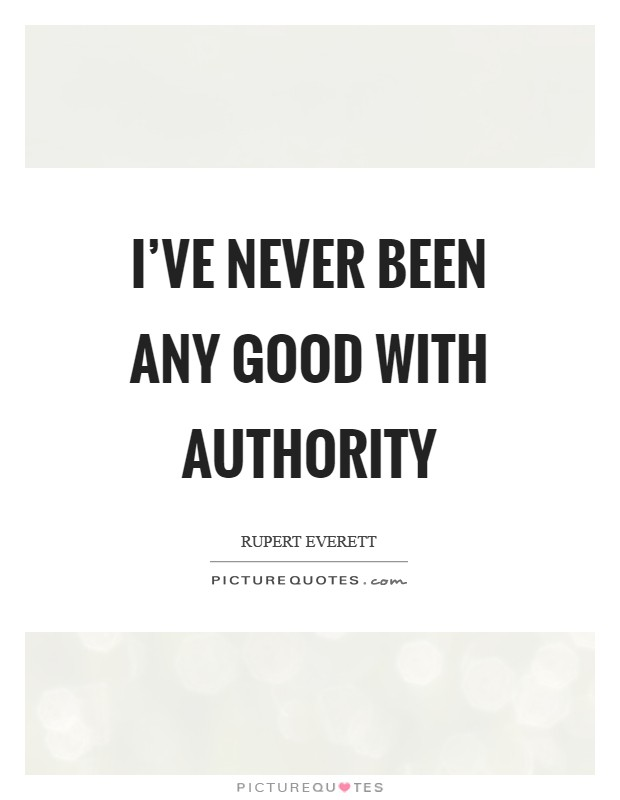I've never been any good with authority Picture Quote #1