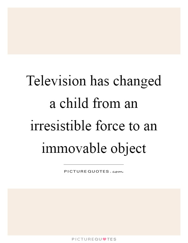 Television has changed a child from an irresistible force to an immovable object Picture Quote #1