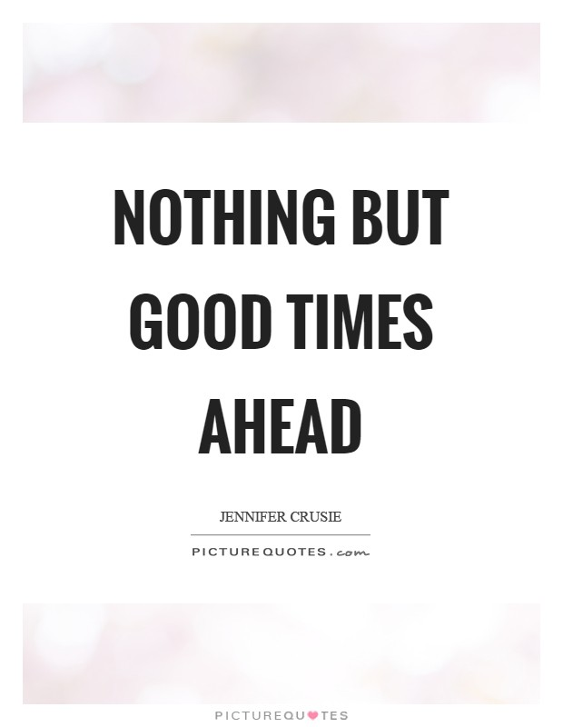 Nothing but good times ahead | Picture Quotes