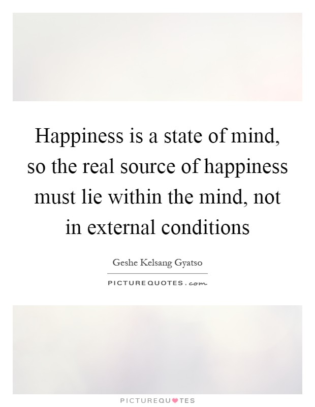 Happiness is a state of mind, so the real source of happiness must lie within the mind, not in external conditions Picture Quote #1