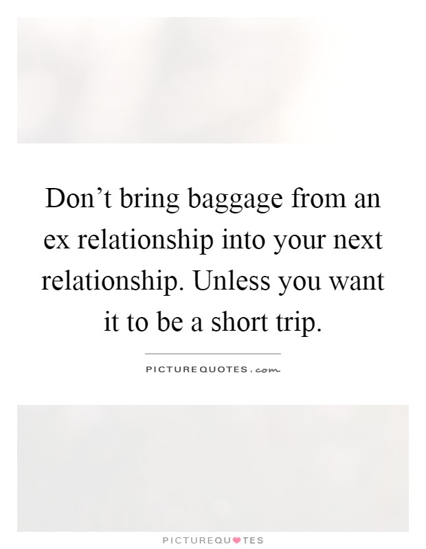 Don't bring baggage from an ex relationship into your next relationship. Unless you want it to be a short trip Picture Quote #1