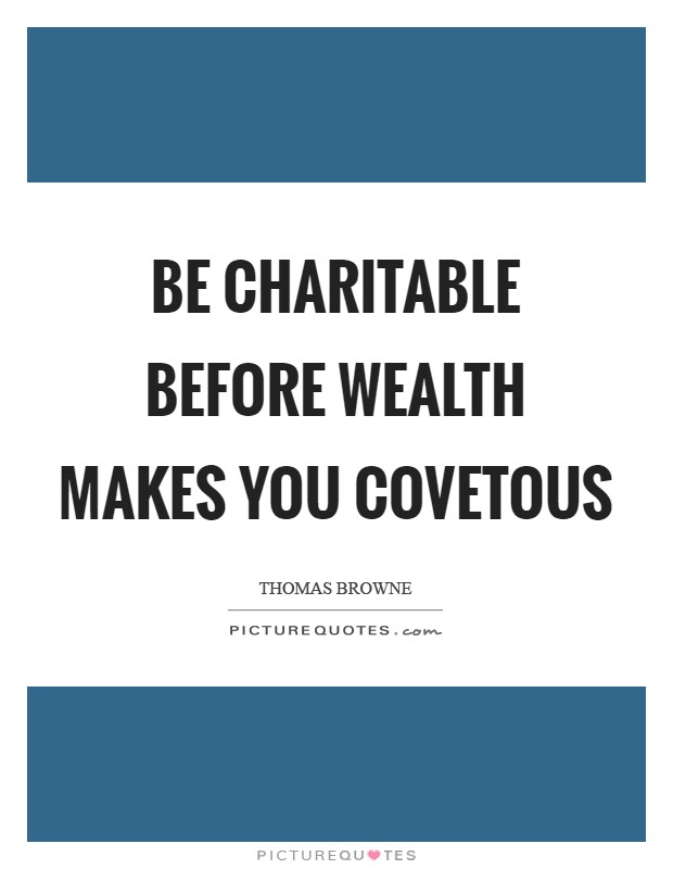 Be charitable before wealth makes you covetous Picture Quote #1