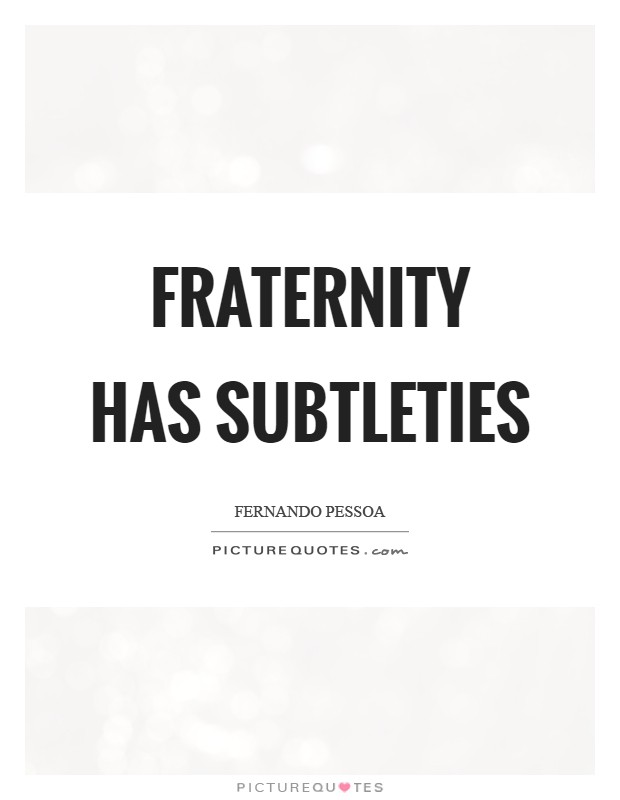 Fraternity has subtleties Picture Quote #1