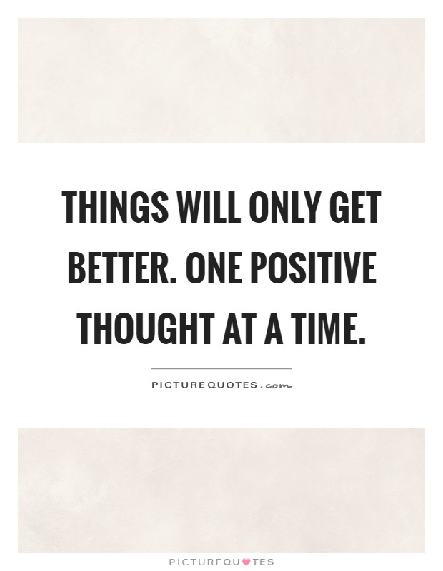 Things will only get better. One positive thought at a time Picture Quote #1