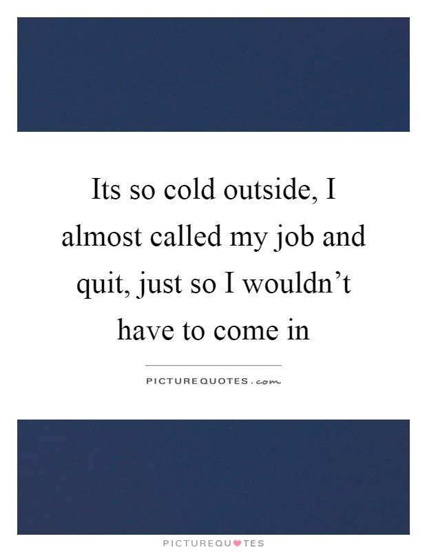 Its so cold outside, I almost called my job and quit, just so I wouldn't have to come in Picture Quote #1
