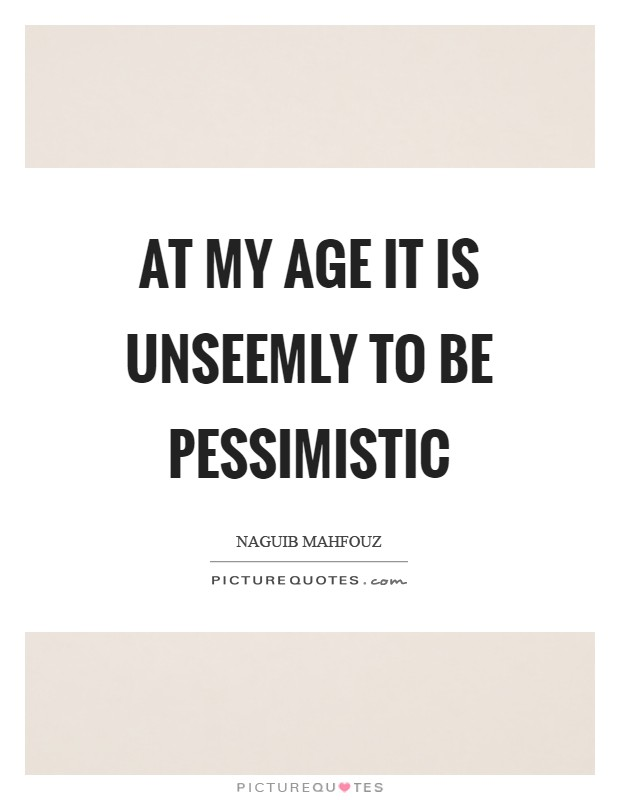 At my age it is unseemly to be pessimistic Picture Quote #1