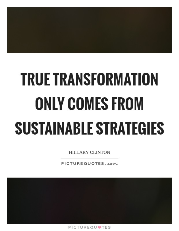 True transformation only comes from sustainable strategies Picture Quote #1