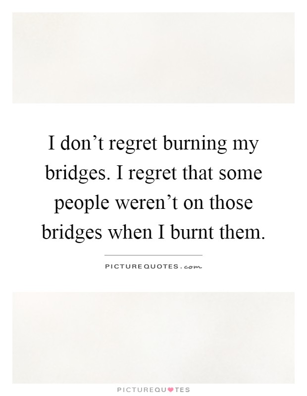 I don't regret burning my bridges. I regret that some people weren't on those bridges when I burnt them Picture Quote #1
