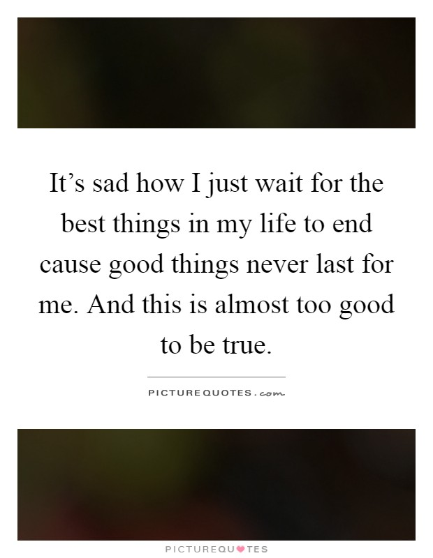It's sad how I just wait for the best things in my life to end cause good things never last for me. And this is almost too good to be true Picture Quote #1