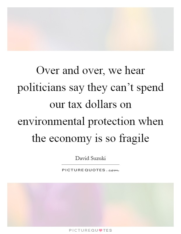 Over and over, we hear politicians say they can't spend our tax dollars on environmental protection when the economy is so fragile Picture Quote #1