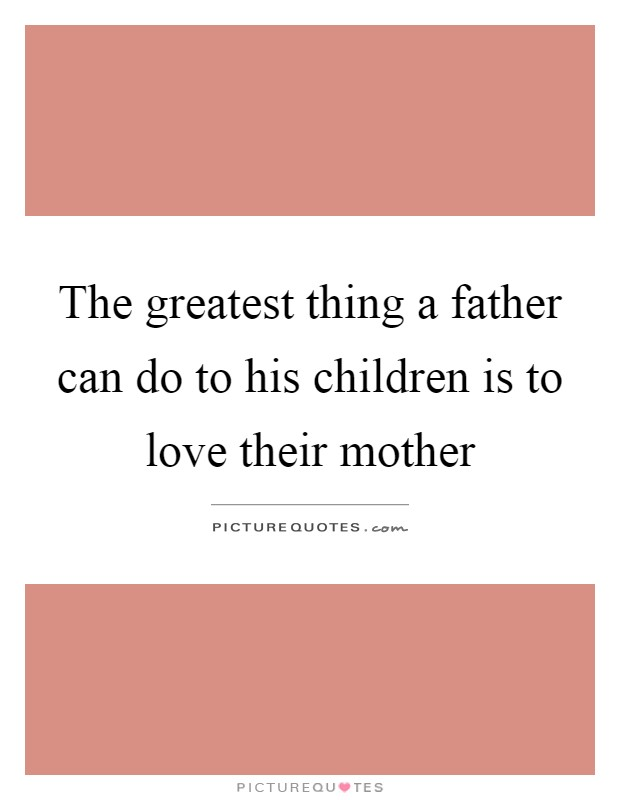The greatest thing a father can do to his children is to love their mother Picture Quote #1