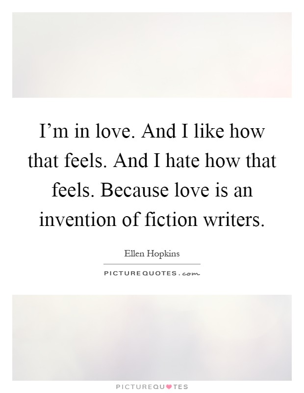 I'm in love. And I like how that feels. And I hate how that feels. Because love is an invention of fiction writers Picture Quote #1