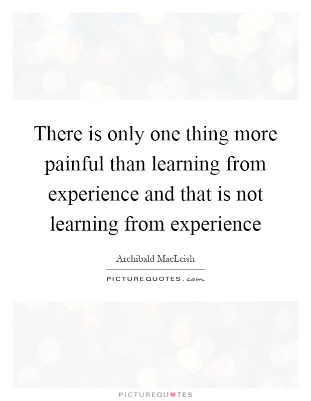 There is only one thing more painful than learning from experience and that is not learning from experience Picture Quote #1