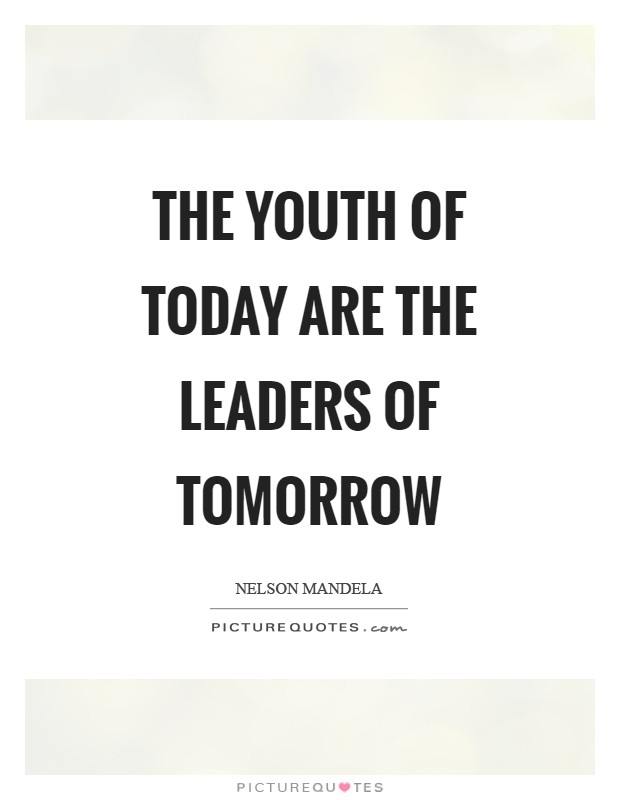 The youth of today are the leaders of tomorrow Picture Quote #1