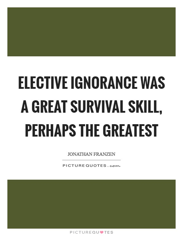 Elective ignorance was a great survival skill, perhaps the greatest Picture Quote #1
