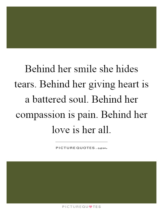 Behind her smile she hides tears. Behind her giving heart is a battered soul. Behind her compassion is pain. Behind her love is her all Picture Quote #1