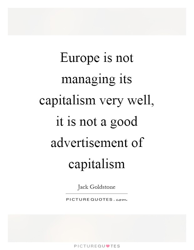 Europe is not managing its capitalism very well, it is not a good advertisement of capitalism Picture Quote #1