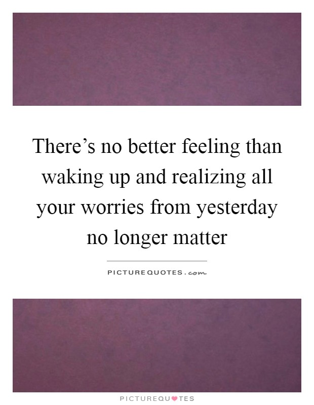 There's no better feeling than waking up and realizing all your worries from yesterday no longer matter Picture Quote #1