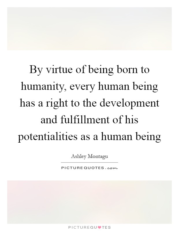 By virtue of being born to humanity, every human being has a right to the development and fulfillment of his potentialities as a human being Picture Quote #1