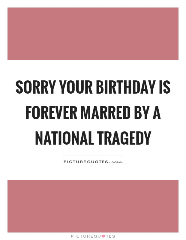 Sorry your birthday is forever marred by a national tragedy Picture Quote #1